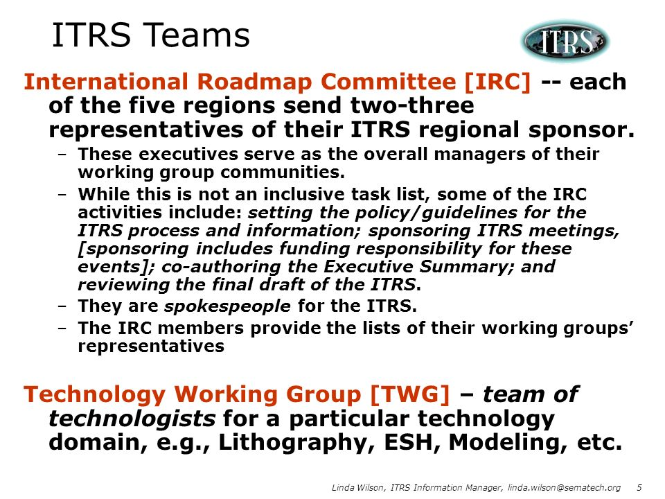 ITRS TeamsInternational Roadmap Committee [IRC] -- each of the five regions send two-three representatives of their ITRS regional sponsor.